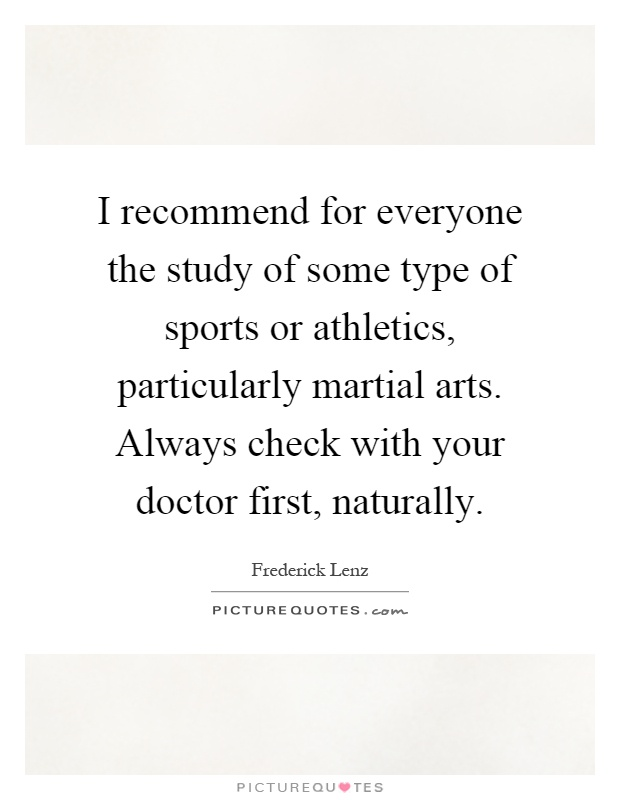 I recommend for everyone the study of some type of sports or athletics, particularly martial arts. Always check with your doctor first, naturally Picture Quote #1