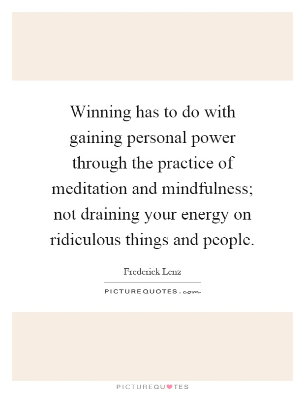 Winning has to do with gaining personal power through the practice of meditation and mindfulness; not draining your energy on ridiculous things and people Picture Quote #1