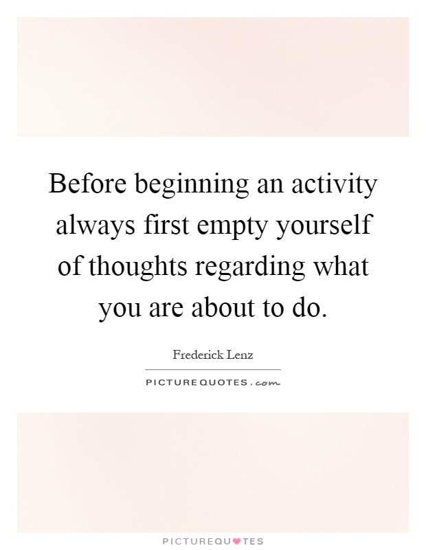Before beginning an activity always first empty yourself of thoughts regarding what you are about to do Picture Quote #1