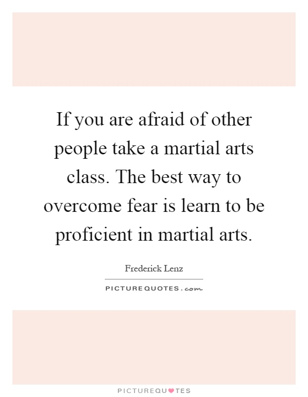 If you are afraid of other people take a martial arts class. The best way to overcome fear is learn to be proficient in martial arts Picture Quote #1