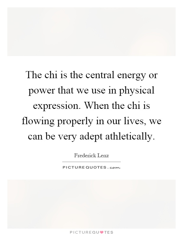 The chi is the central energy or power that we use in physical expression. When the chi is flowing properly in our lives, we can be very adept athletically Picture Quote #1