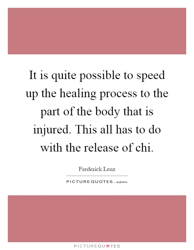 It is quite possible to speed up the healing process to the part of the body that is injured. This all has to do with the release of chi Picture Quote #1