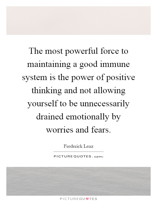The most powerful force to maintaining a good immune system is the power of positive thinking and not allowing yourself to be unnecessarily drained emotionally by worries and fears Picture Quote #1