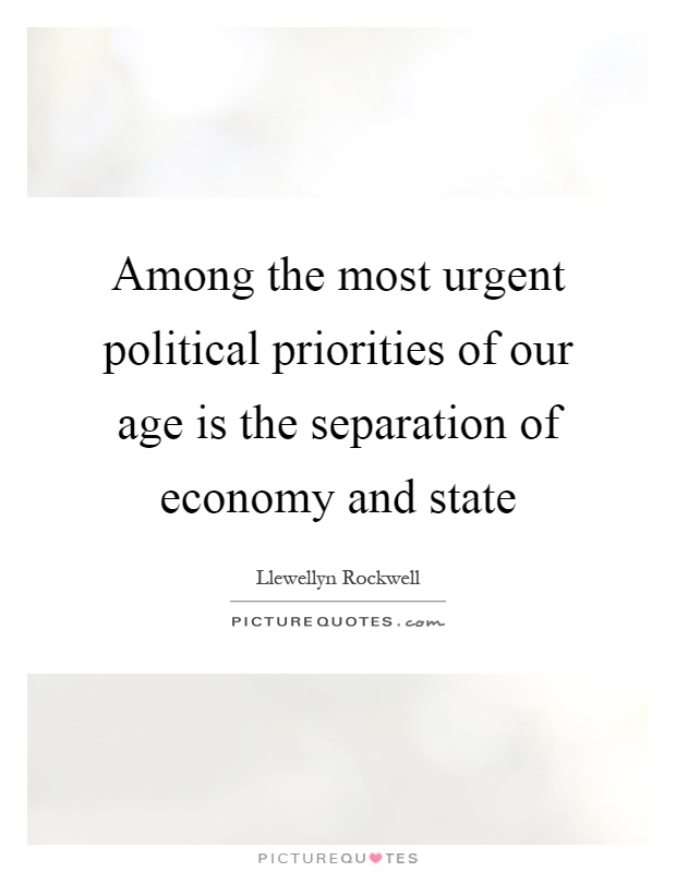 Among the most urgent political priorities of our age is the separation of economy and state Picture Quote #1