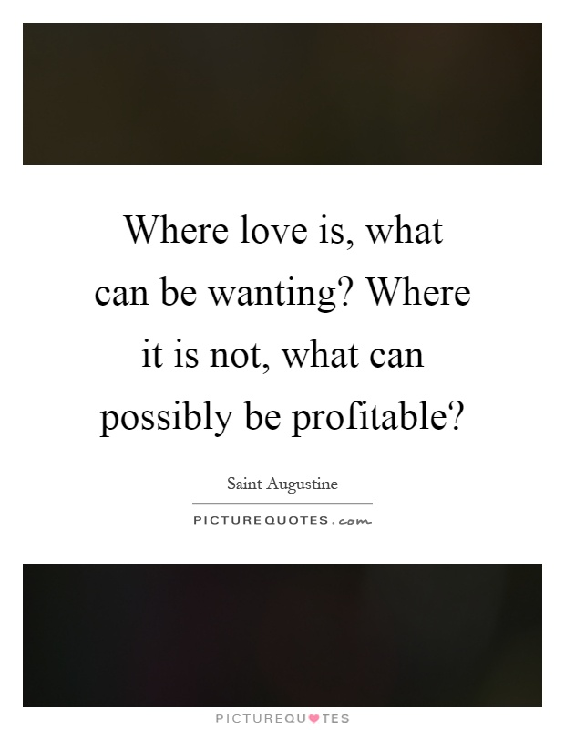 Where love is, what can be wanting? Where it is not, what can possibly be profitable? Picture Quote #1