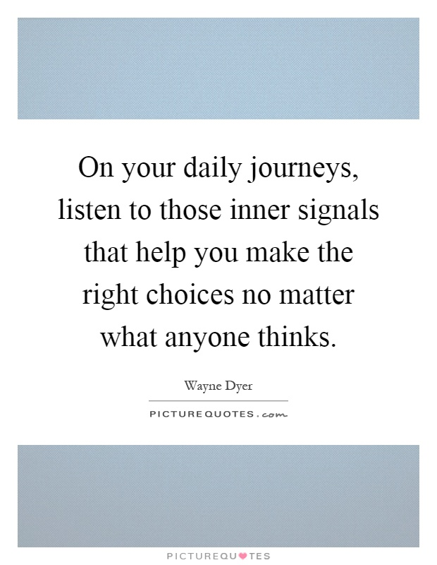 On your daily journeys, listen to those inner signals that help you make the right choices no matter what anyone thinks Picture Quote #1