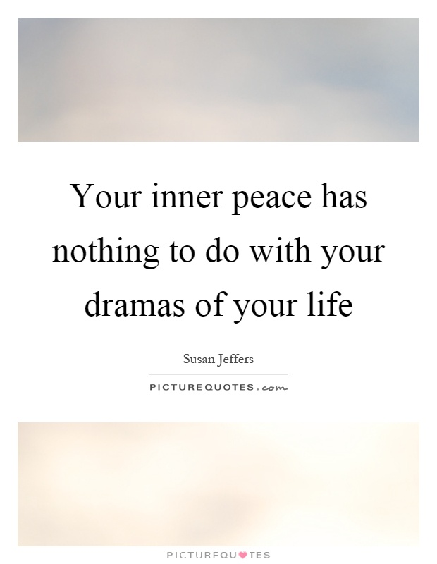Your inner peace has nothing to do with your dramas of your life Picture Quote #1