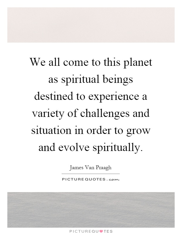 We all come to this planet as spiritual beings destined to experience a variety of challenges and situation in order to grow and evolve spiritually Picture Quote #1