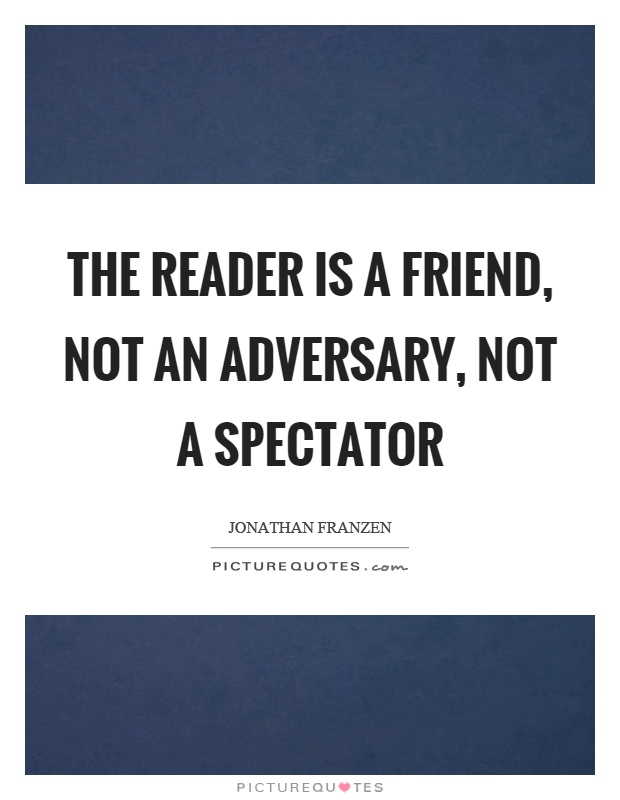 The reader is a friend, not an adversary, not a spectator Picture Quote #1