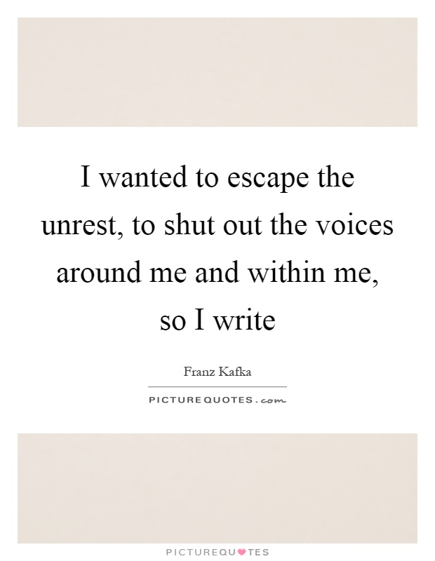I wanted to escape the unrest, to shut out the voices around me and within me, so I write Picture Quote #1
