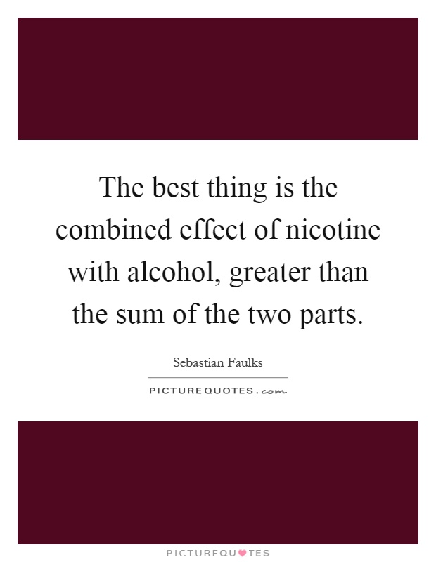 The best thing is the combined effect of nicotine with alcohol, greater than the sum of the two parts Picture Quote #1