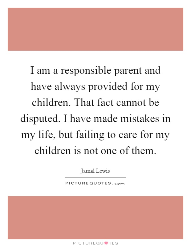 I am a responsible parent and have always provided for my children. That fact cannot be disputed. I have made mistakes in my life, but failing to care for my children is not one of them Picture Quote #1