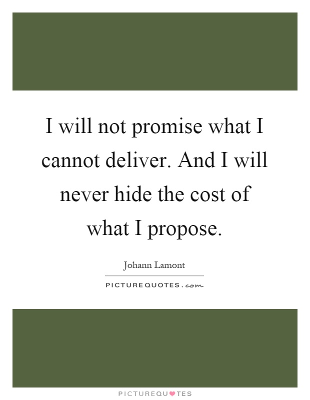 I will not promise what I cannot deliver. And I will never hide the cost of what I propose Picture Quote #1