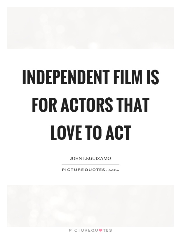 Independent film is for actors that love to act Picture Quote #1