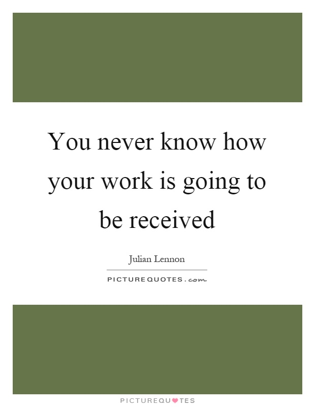 You never know how your work is going to be received Picture Quote #1