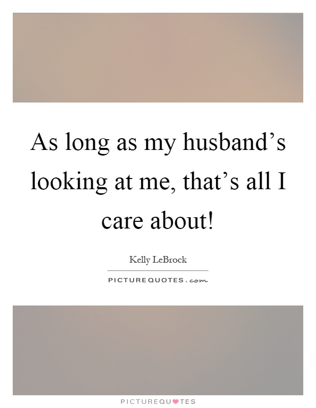 As long as my husbandu0026#39;s looking at me thatu0026#39;s all I care about!   Picture Quotes