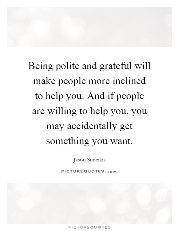 Being polite and grateful will make people more inclined to help you. And if people are willing to help you, you may accidentally get something you want Picture Quote #1