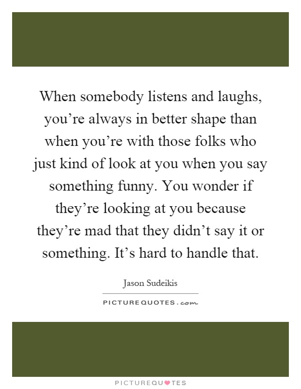 When somebody listens and laughs, you're always in better shape than when you're with those folks who just kind of look at you when you say something funny. You wonder if they're looking at you because they're mad that they didn't say it or something. It's hard to handle that Picture Quote #1