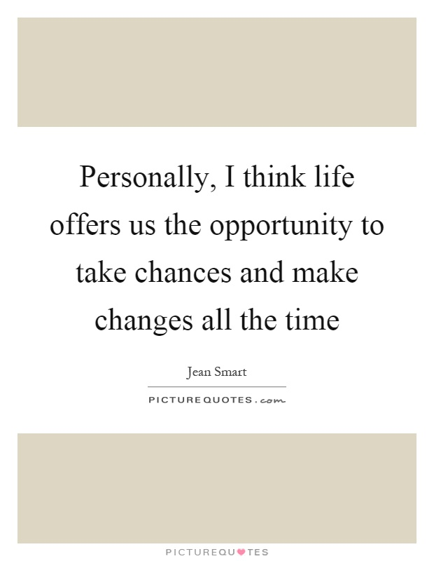 Personally, I think life offers us the opportunity to take chances and make changes all the time Picture Quote #1