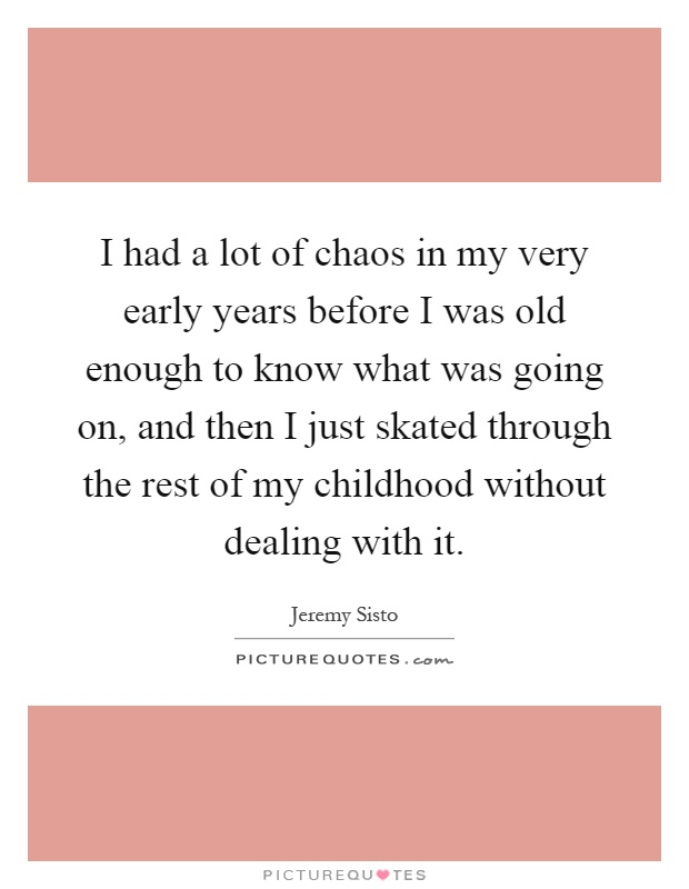 I had a lot of chaos in my very early years before I was old enough to know what was going on, and then I just skated through the rest of my childhood without dealing with it Picture Quote #1