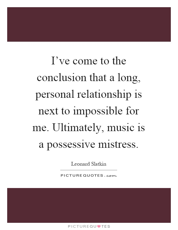 I've come to the conclusion that a long, personal relationship is next to impossible for me. Ultimately, music is a possessive mistress Picture Quote #1