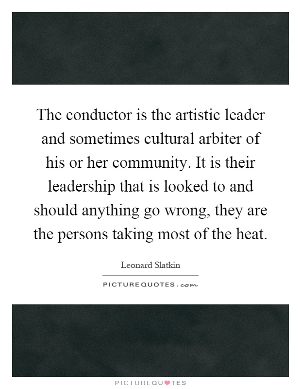 The conductor is the artistic leader and sometimes cultural arbiter of his or her community. It is their leadership that is looked to and should anything go wrong, they are the persons taking most of the heat Picture Quote #1
