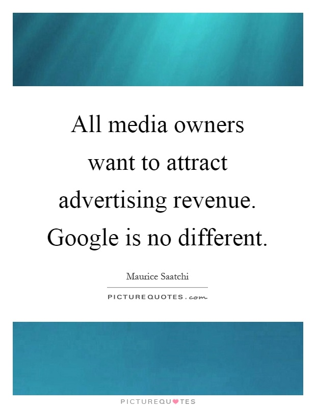 All media owners want to attract advertising revenue. Google is no different Picture Quote #1