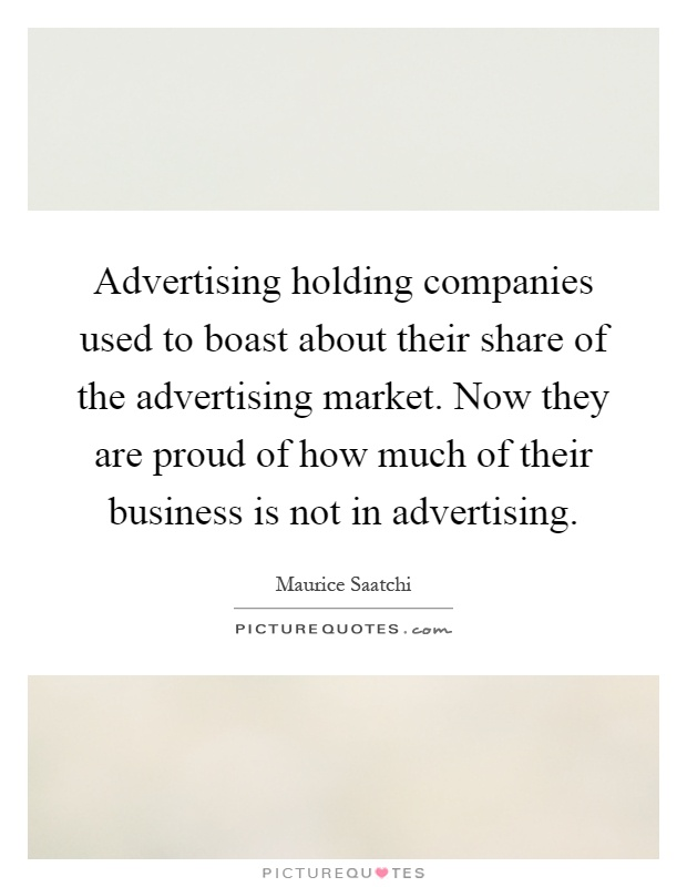 Advertising holding companies used to boast about their share of the advertising market. Now they are proud of how much of their business is not in advertising Picture Quote #1