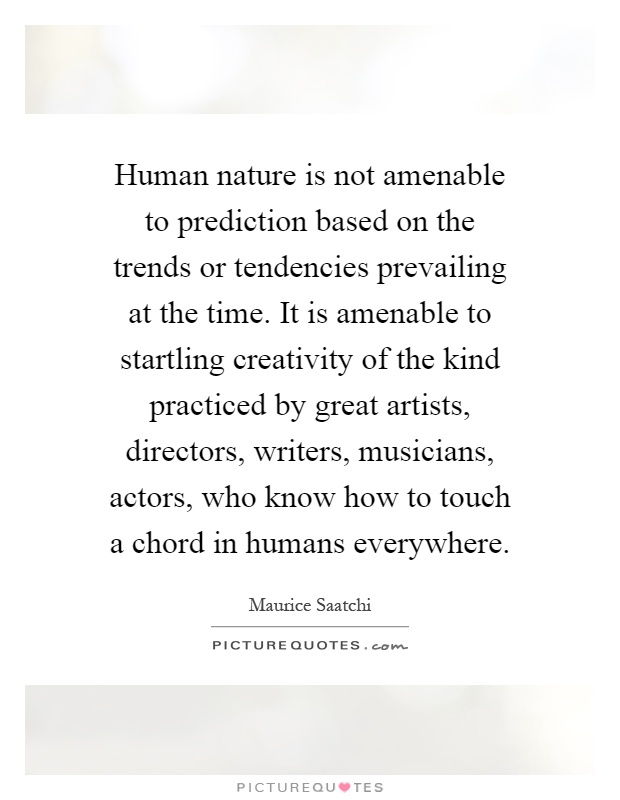 Human nature is not amenable to prediction based on the trends or tendencies prevailing at the time. It is amenable to startling creativity of the kind practiced by great artists, directors, writers, musicians, actors, who know how to touch a chord in humans everywhere Picture Quote #1
