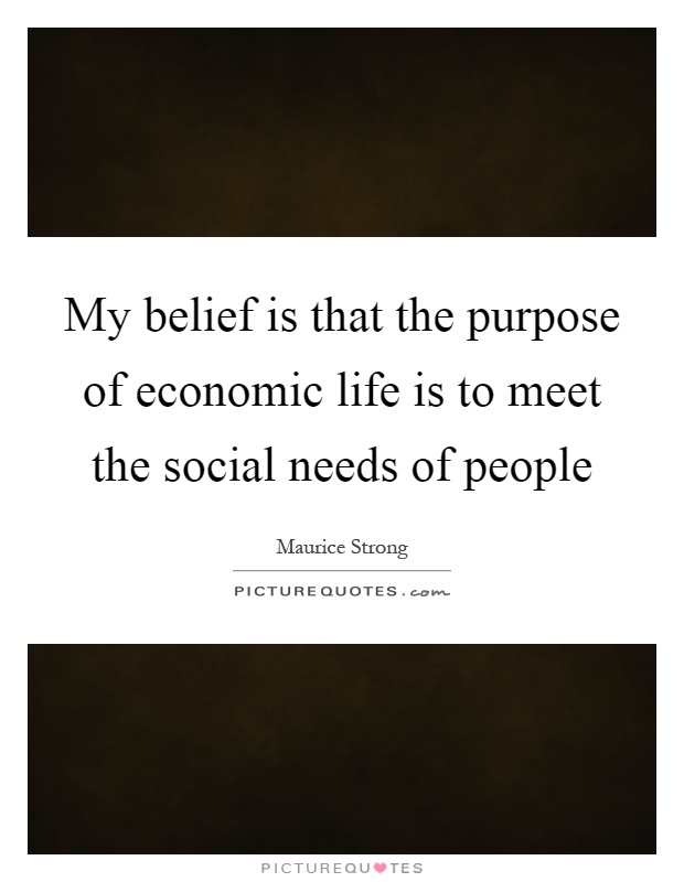 My belief is that the purpose of economic life is to meet the social needs of people Picture Quote #1