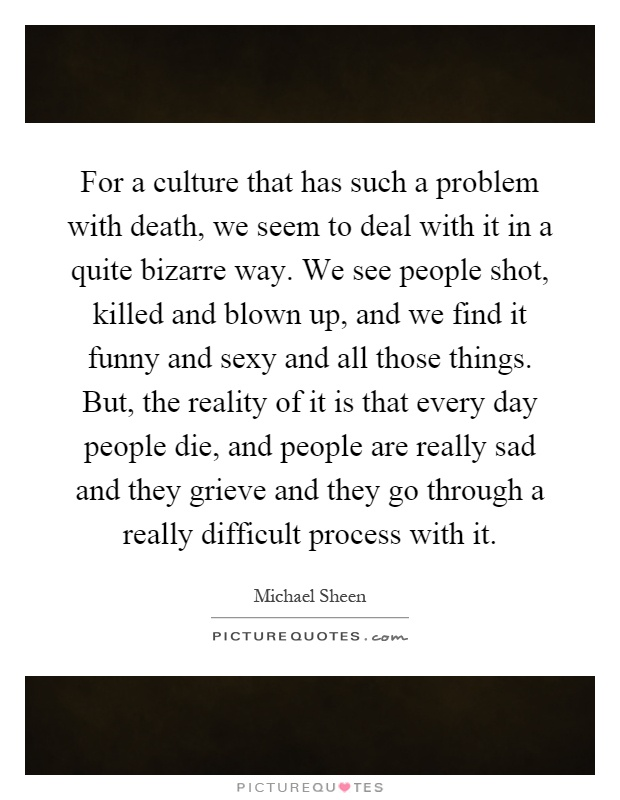 For a culture that has such a problem with death, we seem to deal with it in a quite bizarre way. We see people shot, killed and blown up, and we find it funny and sexy and all those things. But, the reality of it is that every day people die, and people are really sad and they grieve and they go through a really difficult process with it Picture Quote #1