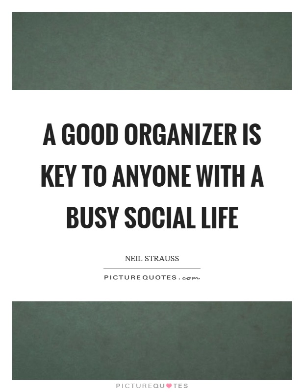 A good organizer is key to anyone with a busy social life Picture Quote #1