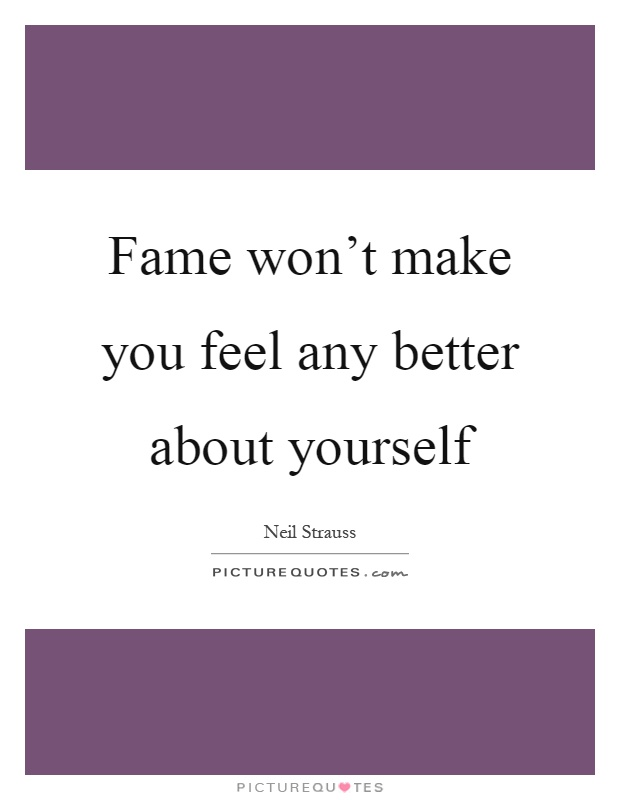 Fame Won 39 T Make You Feel Any Better About Yourself