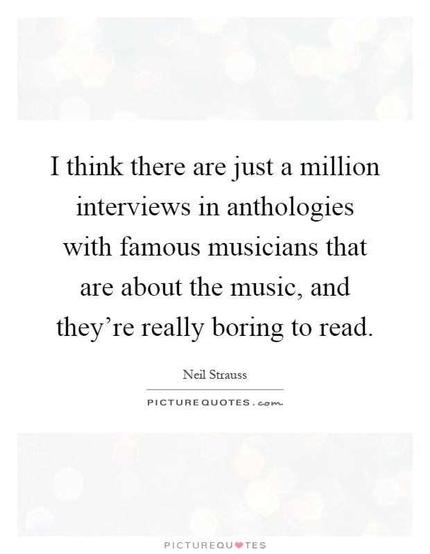 I think there are just a million interviews in anthologies with famous musicians that are about the music, and they're really boring to read Picture Quote #1