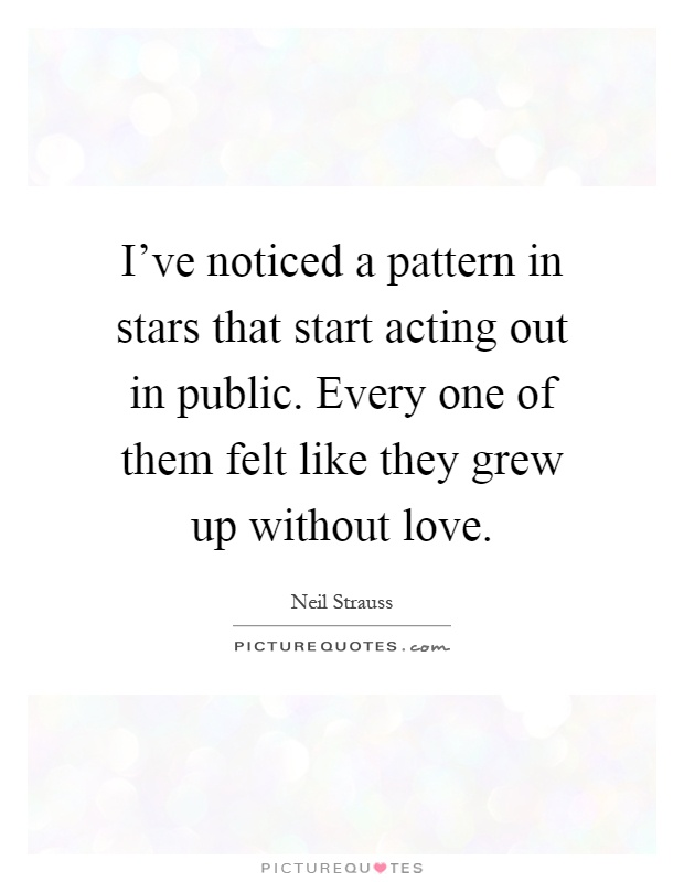 I've noticed a pattern in stars that start acting out in public. Every one of them felt like they grew up without love Picture Quote #1