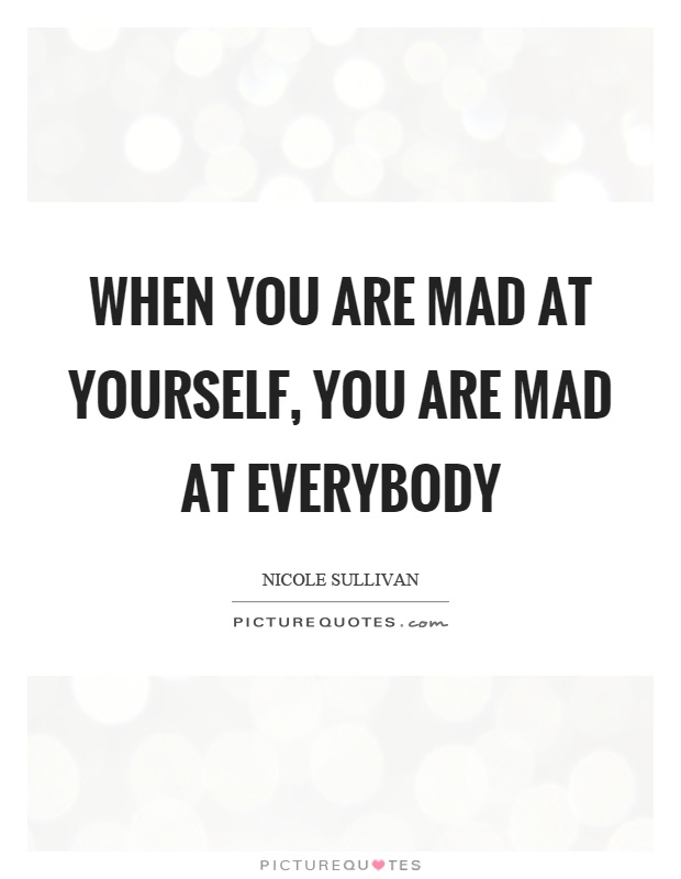 When you are mad at yourself, you are mad at everybody Picture Quote #1