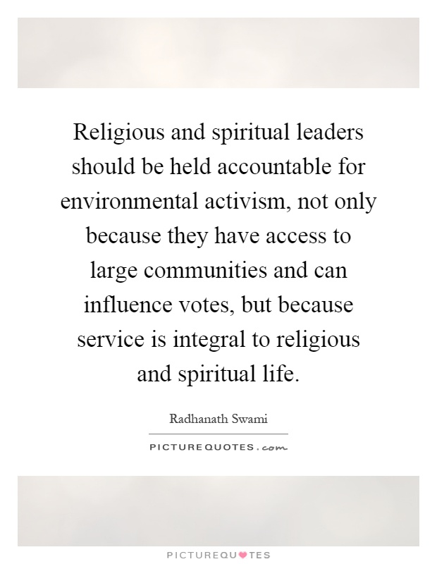 Religious and spiritual leaders should be held accountable for environmental activism, not only because they have access to large communities and can influence votes, but because service is integral to religious and spiritual life Picture Quote #1