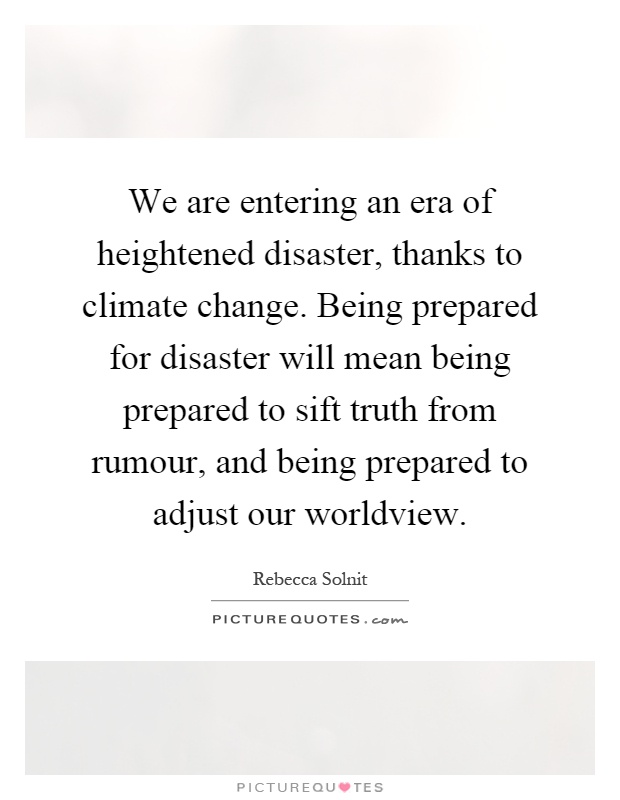 We are entering an era of heightened disaster, thanks to climate change. Being prepared for disaster will mean being prepared to sift truth from rumour, and being prepared to adjust our worldview Picture Quote #1