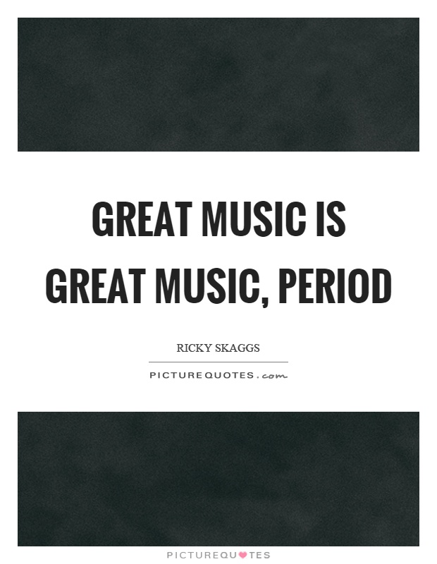 Great music is great music, period Picture Quote #1