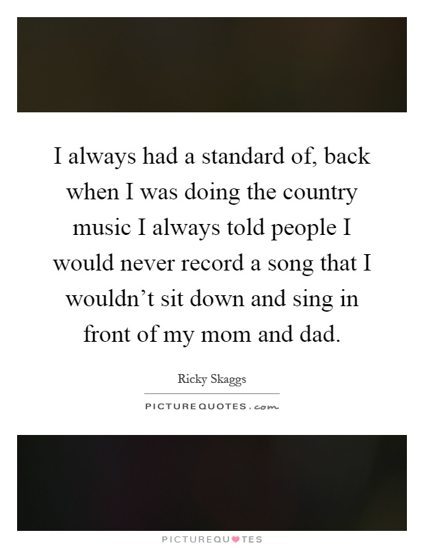 I always had a standard of, back when I was doing the country music I always told people I would never record a song that I wouldn't sit down and sing in front of my mom and dad Picture Quote #1