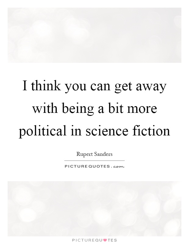 I think you can get away with being a bit more political in science fiction Picture Quote #1