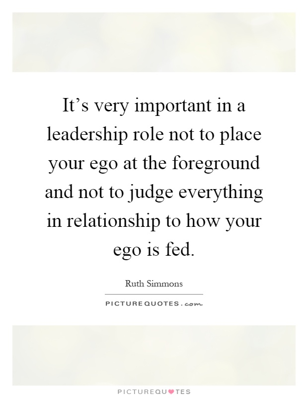 It's very important in a leadership role not to place your ego at the foreground and not to judge everything in relationship to how your ego is fed Picture Quote #1