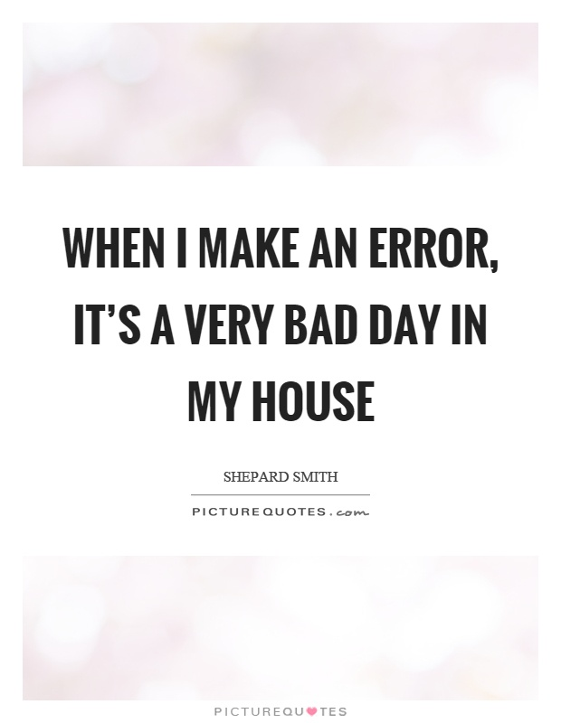 When I make an error, it's a very bad day in my house Picture Quote #1