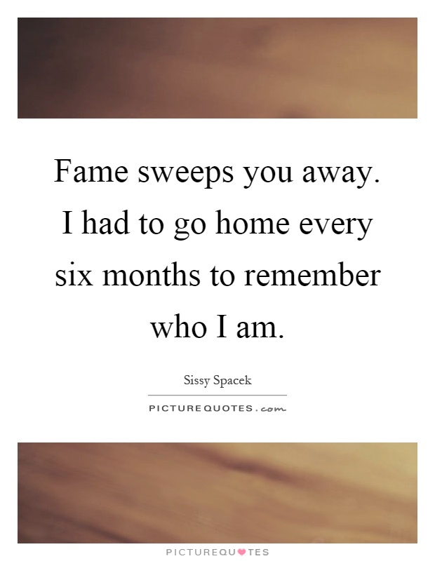 Fame sweeps you away. I had to go home every six months to remember who I am Picture Quote #1