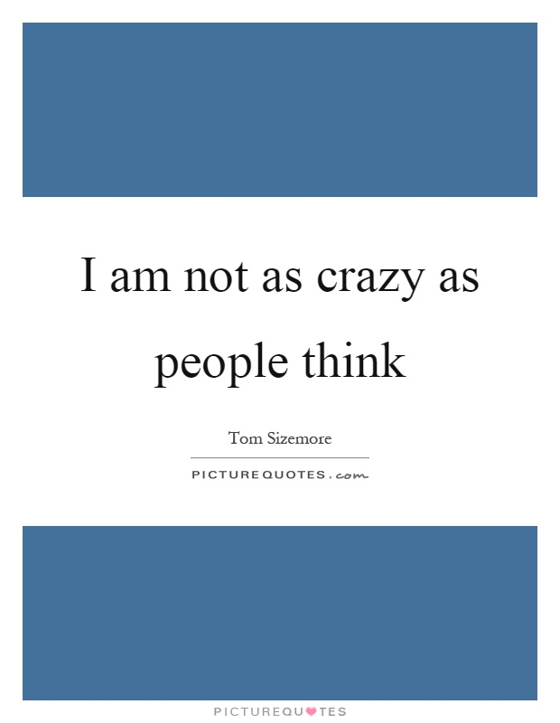 I am not as crazy as people think Picture Quote #1