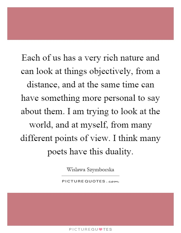 Each of us has a very rich nature and can look at things objectively, from a distance, and at the same time can have something more personal to say about them. I am trying to look at the world, and at myself, from many different points of view. I think many poets have this duality Picture Quote #1