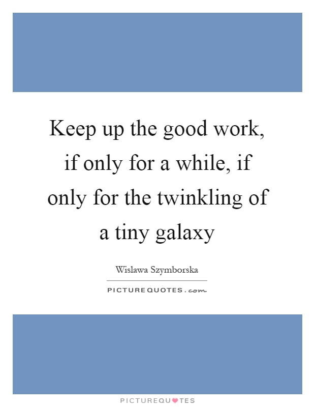 Keep up the good work, if only for a while, if only for the twinkling of a tiny galaxy Picture Quote #1