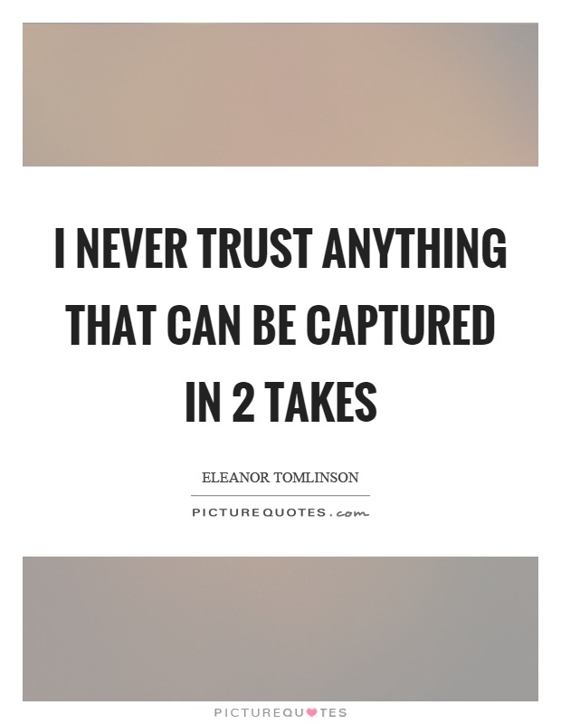 I never trust anything that can be captured in 2 takes Picture Quote #1