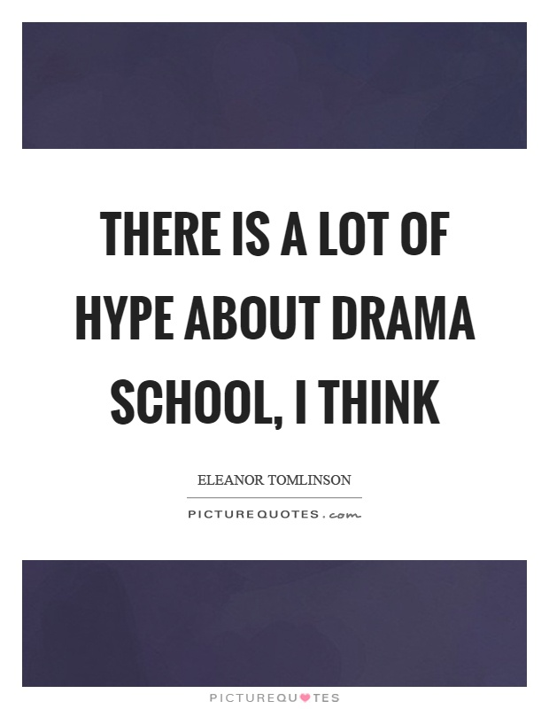 There is a lot of hype about drama school, I think Picture Quote #1