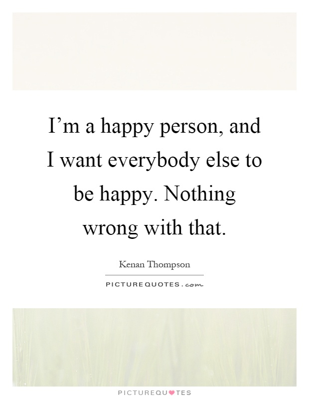 Quotes About Happy Person Extraordinary I'm A Happy Person And I Want Everybody Else To Be Happy